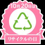 10月20日は「リサイクルの日」です。